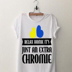 Relax Homie It's Just An Extra Chromie Shirt