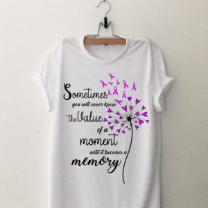 Sometimes You Will Never Know The Value Of A Moment Until It Becomes A Memory shirt