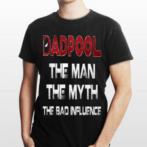 The Man The Myth The Bad Influence Deadpool Dadpool shirt