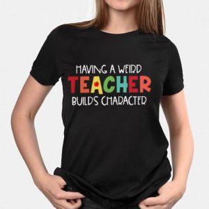 Having A Weird Teacher Builds Character shirt 2