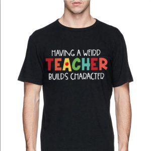 Having A Weird Teacher Builds Character shirt 1