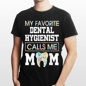 Flower My Favorite Dental Hygienist Calls Me Mom shirt