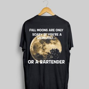 Full Moons Are Only Scary If You're A Werewolf or a Bartender shirt