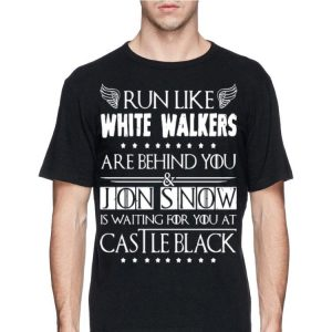 GOT Run Like White Walkers Are Behind You Jon Snow is waiting for you at Castle black shirt