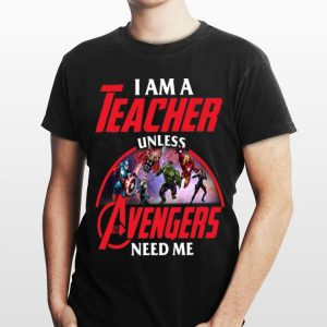 I Am A Teacher Unless Avengers Endgame Need Me shirt