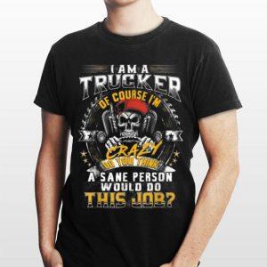 I Am A Trucker Of Course I'm Crazy Do You Think A Sane Person shirt