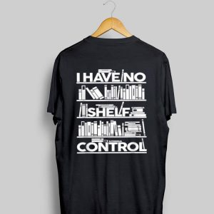 I Have No Shelf Control shirt