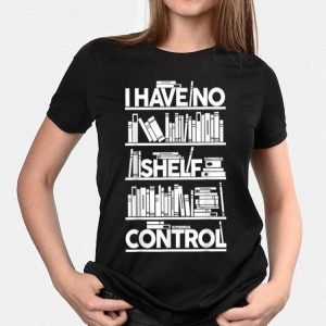I Have No Shelf Control shirt
