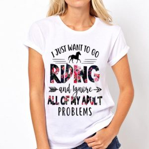 I Just Want To Go Riding And Ignore All Of My Adult Problems shirt