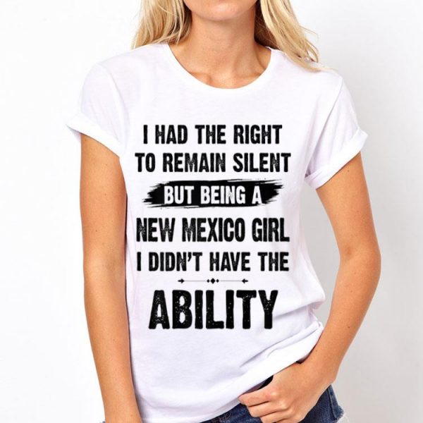 I had right to remain silent but being New Mexico girl i didn't have the ability shirt