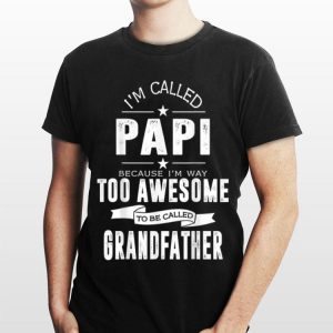 I'm Called Papi Because I'm Too Awesome To Be Called Grandfather shirt