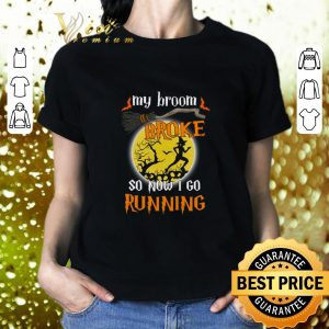 Original Witch My Broom Broke So Now I Go Running Halloween shirt