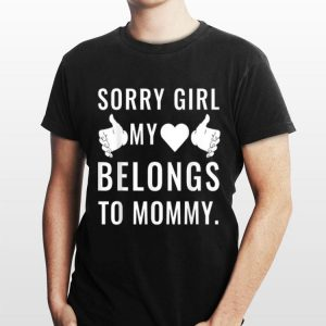 Sorry Girls My Love Belongs To Mommy shirt