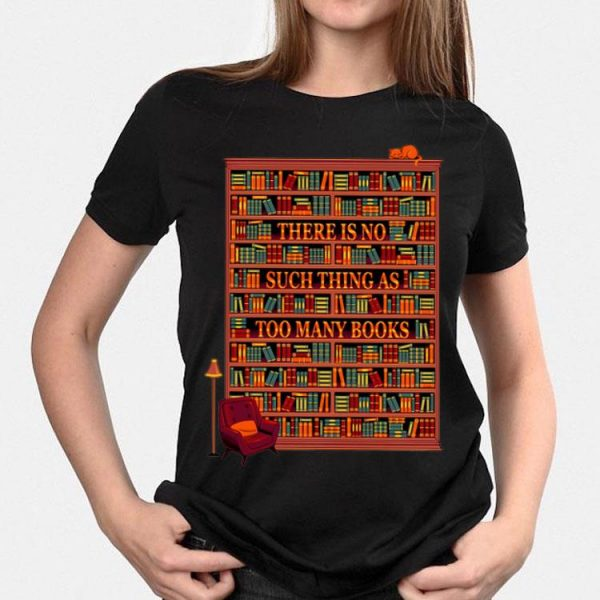 There Is No Such Thing As Too Many Books shirt
