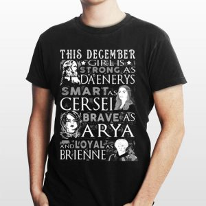 This December Girl Is Strong As Daenerys Smart As Cersel Brave As Arya And Loyal As Brienne shirt