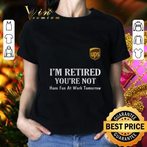 Best UPS I'm retired you're not have fun at work tomorrow shirt