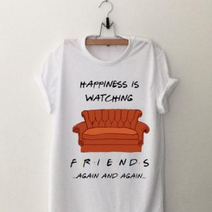 Happiness Is Watching Friends Again And Again shirt