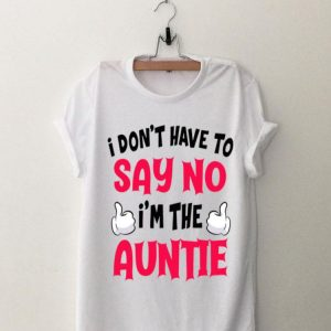 I Don't Have To Say No I'm The Auntie shirt