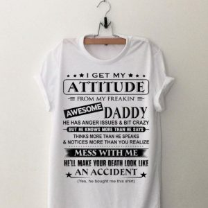 I Get My Attitude From My Freakin' Awesome Daddy shirt
