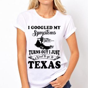 I googled my symptoms turns out i just need to go to Texas shirt