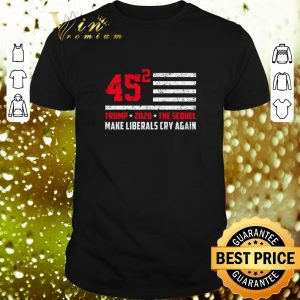 Awesome Trump 2020 The Sequel 45 Squared Make Liberals Cry Again shirt