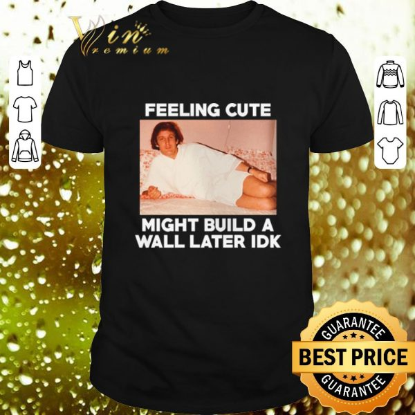 Best Feeling Cute might build a wall later idk Trump shirt