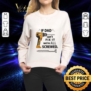Best If Dad can't fix it we're all screwed shirt