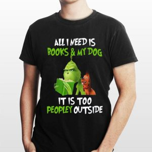 Grinch all I need is books and my dog it's too peopley outside Christmas shirt