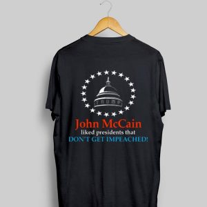 John McCain Liked Presidents That Don't Get Impeached shirt