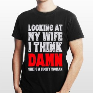 Looking at my wife I think damn she is a lucky woman shirt