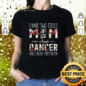 Pretty I have two titles mom and dancer and i rock them both floral shirt