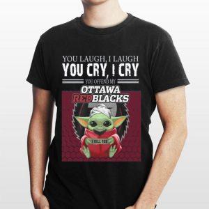 Baby Yoda you laugh I laugh you cry I cry you offend my Ottawa Redblacks I kill you shirt