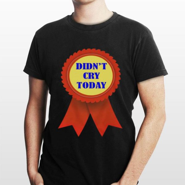 Didn't Cry Today shirt