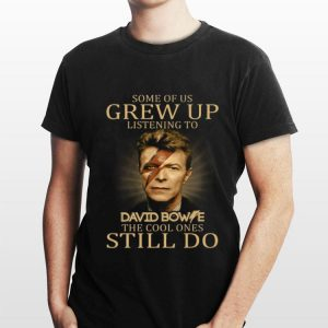 Some of us grew up listening to David Bowie the cool ones still do shirt