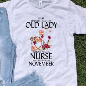 Never Underestimate An Old Lady Who Is A Nurse And Was Born In November shirt