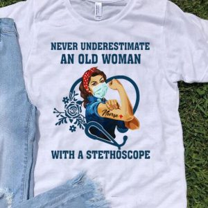 Strong Nurse Never Underestimate An Old Woman With A Stethoscope shirt