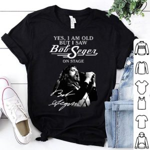 Yes I Am Old But I Saw Bob Seger On Stage Signature shirt