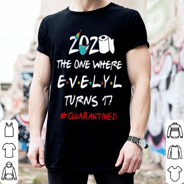 2020 The One Where Evelyl Turns 17 #Quarantined Covid-19 shirt