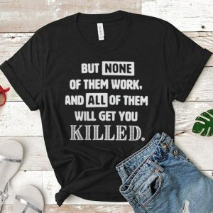 But none of them work and all of them will get you killed shirt