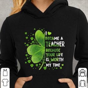 Clovers i love became a teacher because your life is worth my time shirt 2