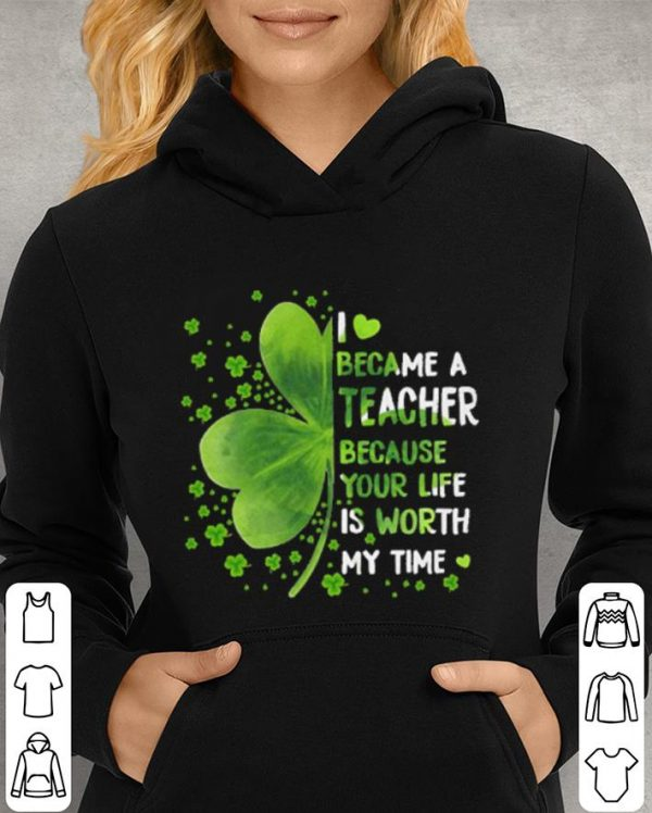 Clovers i love became a teacher because your life is worth my time shirt