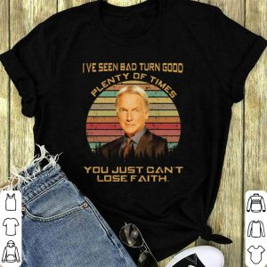 Leroy Jethro Gibbs I've seen bad turn good plenty of times you shirt