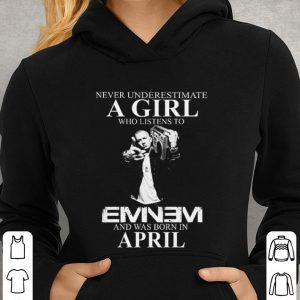 Never underestimate a girl who listens to Eminem and was born in April shirt 2