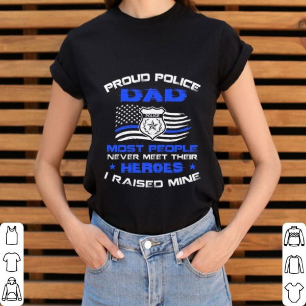 Proud police dad most people never meet their heroes i raised mine shirt