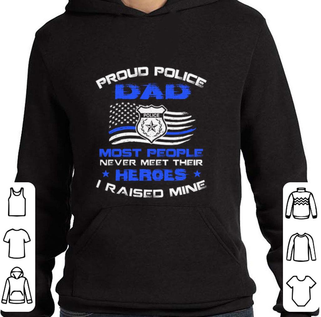 Proud police dad most people never meet their heroes i raised mine shirt 4 - Proud police dad most people never meet their heroes i raised mine shirt
