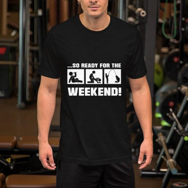 So ready for the fishing weekend shirt