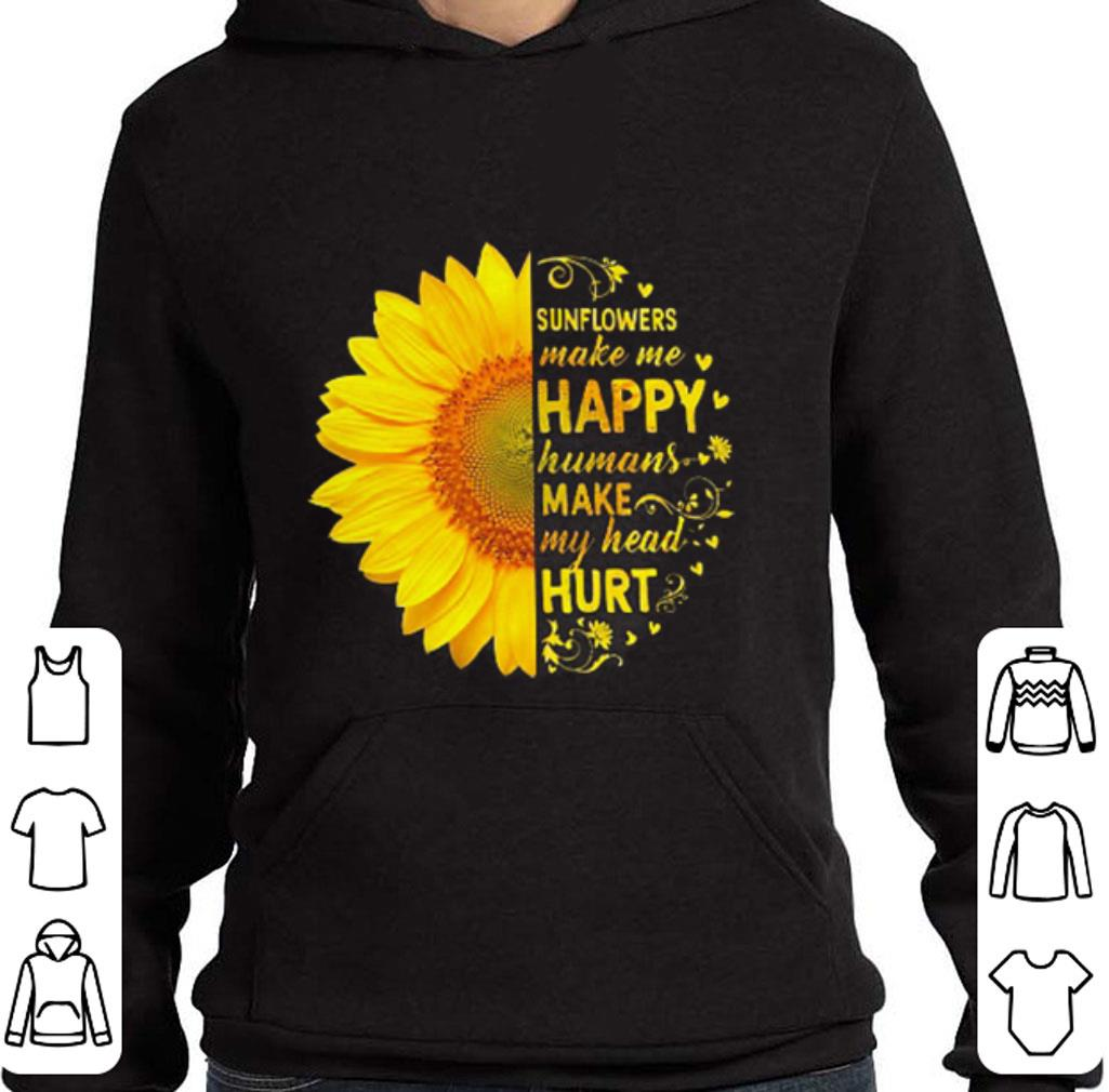 Sunflowers make me happy humans make my head hurt shirt 4 - Sunflowers make me happy humans make my head hurt shirt