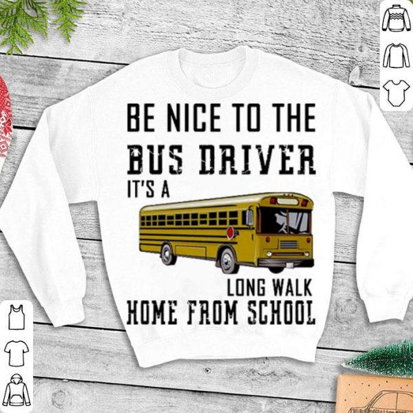 Be nice to the bus driver it's a long walk home from school shirt