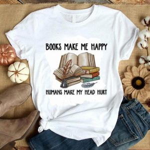 Books make me happy humans make my head hurt shirt
