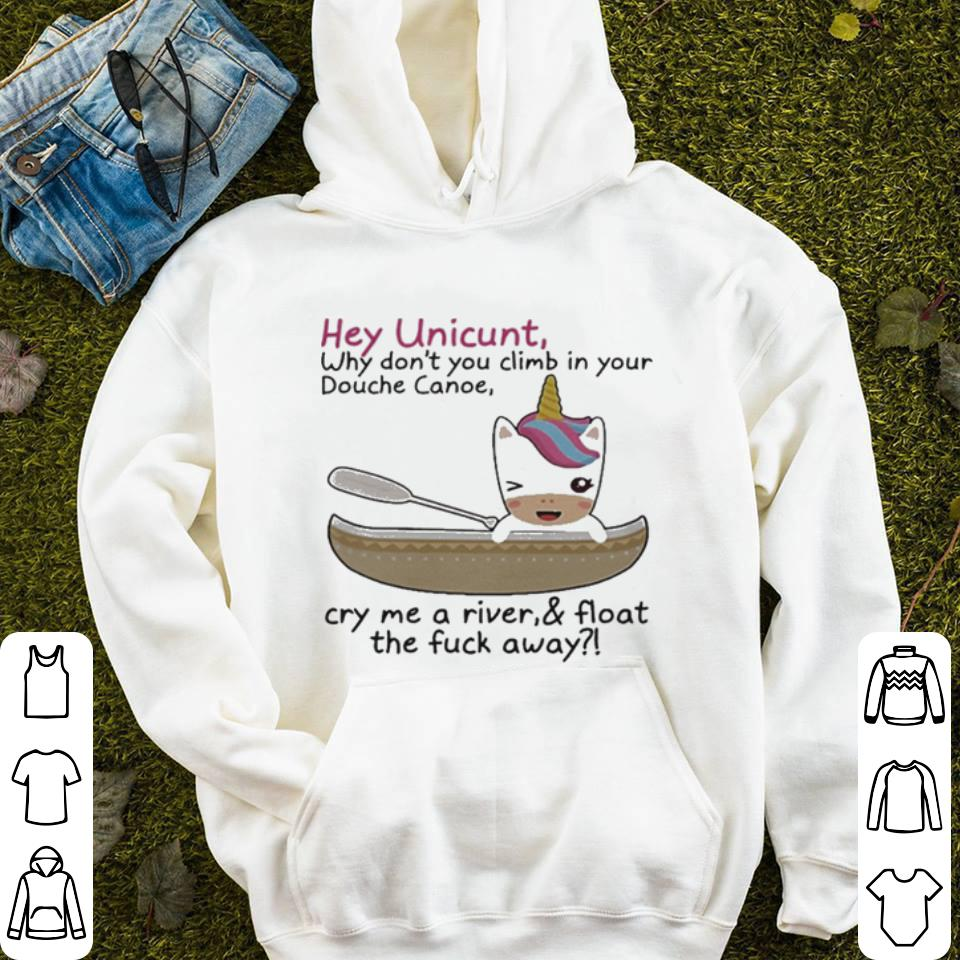 Hey Unicunt Why Don t You Climb In Your Douche Canoe Cry Me A River shirt 4 - Hey Unicunt Why Don't You Climb In Your Douche Canoe Cry Me A River shirt